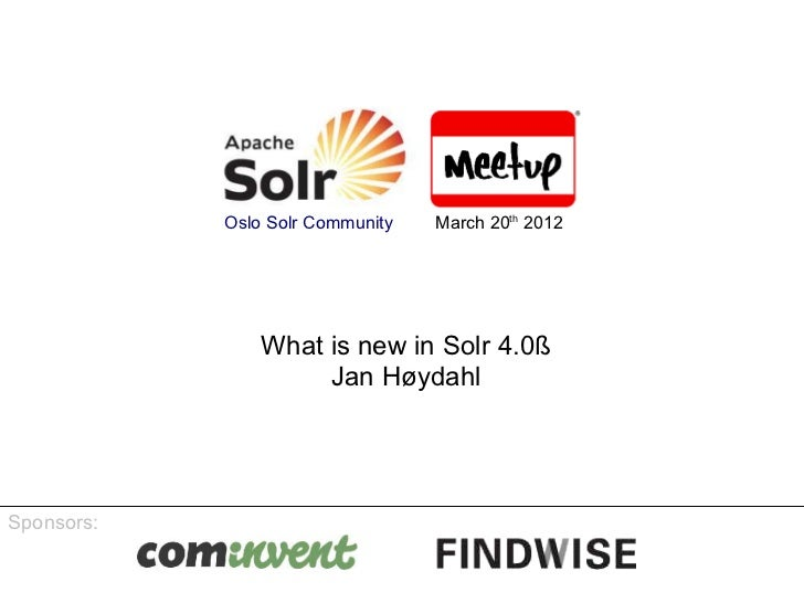 Oslo Solr Community   March 20th 2012                What is new in Solr 4.0ß                     Jan HøydahlSponsors: