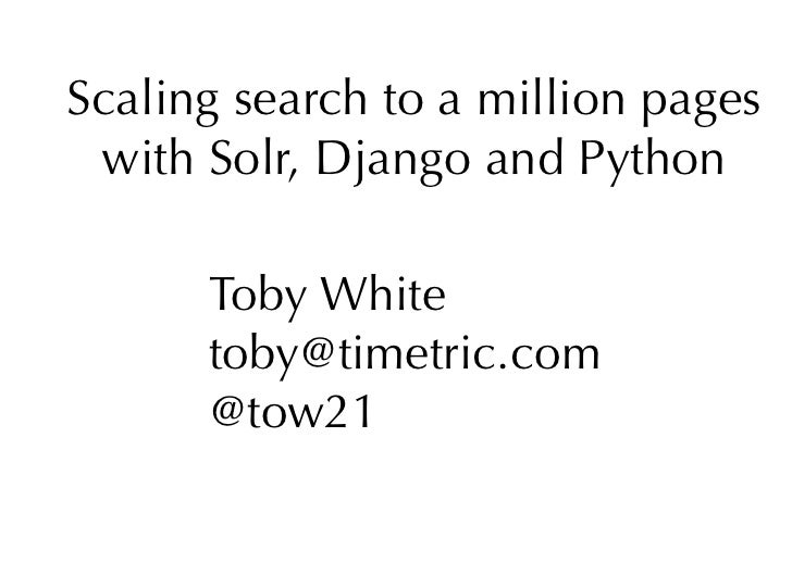 Scaling search to a million pages  with Solr, Django and Python        Toby White       toby@timetric.com       @tow21