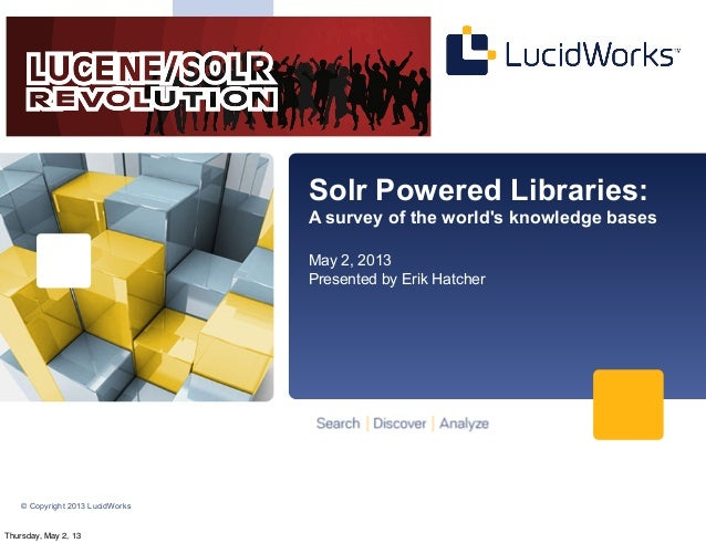 © Copyright 2013 LucidWorksSolr Powered Libraries:A survey of the worlds knowledge basesMay 2, 2013Presented by Erik Hatch...