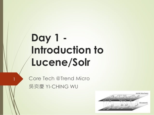 Day 1 -  Introduction to  Lucene/Solr  Core Tech @Trend Micro  吳奕慶YI-CHING WU  1