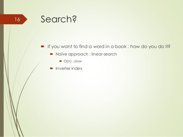 Search?   If you want to find a word in a book : how do you do it?   Naïve approach : linear-search   O(n) : slow   In...