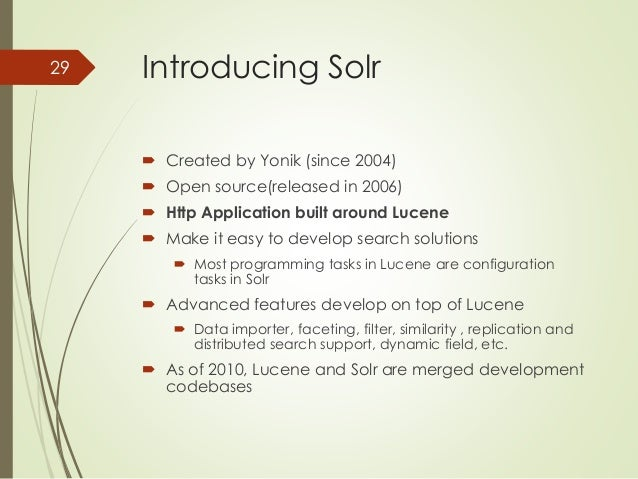 Introducing Solr   Created by Yonik (since 2004)   Open source(released in 2006)   Http Application built around Lucene...