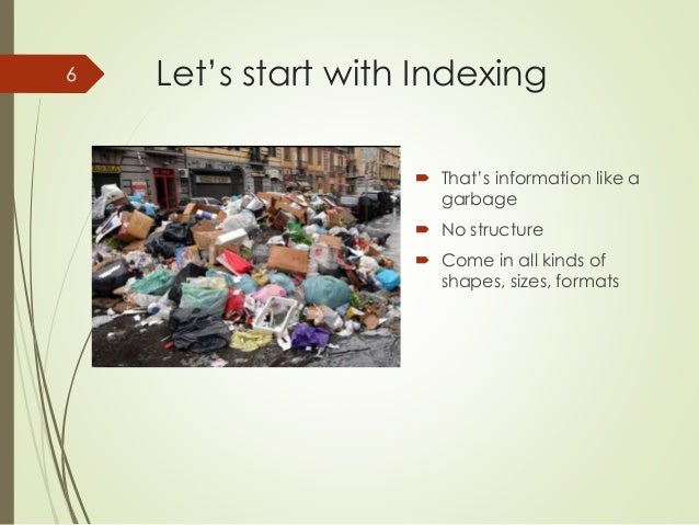 Let's start with Indexing   That's information like a  garbage   No structure   Come in all kinds of  shapes, sizes, fo...