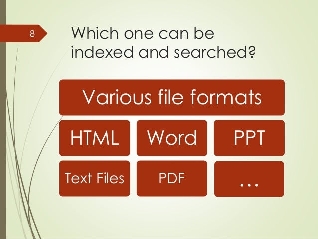 Which one can be  indexed and searched?  Various file formats  HTML  Text Files  Word  PDF  PPT  8  …