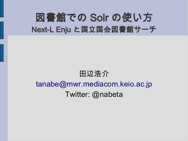 図書館での Solr の使い方Next-L Enju と国立国会図書館サーチ           田辺浩介tanabe@mwr.mediacom.keio.ac.jp       Twitter: @nabeta