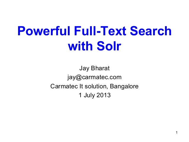Powerful Full-Text Search with Solr Jay Bharat jay@carmatec.com Carmatec It solution, Bangalore 1 July 2013  1