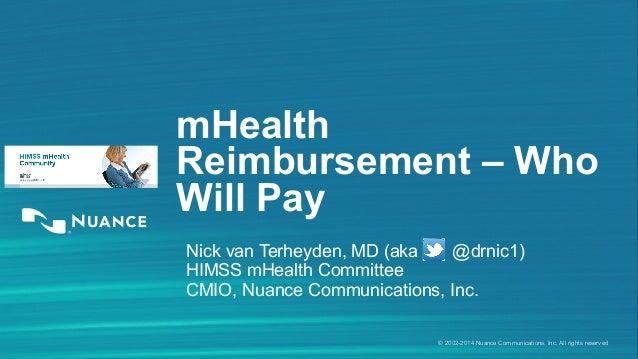 mHealth  Reimbursement – Who  Will Pay  Nick van Terheyden, MD (aka @drnic1)  HIMSS mHealth Committee  CMIO, Nuance Commun...