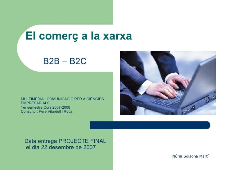El comerç a la xarxa B2B – B2C MULTIMEDIA I COMUNICACIÓ PER A CIÈNCIES EMPRESARIALS  1er semestre Curs 2007-2008 Consultor...