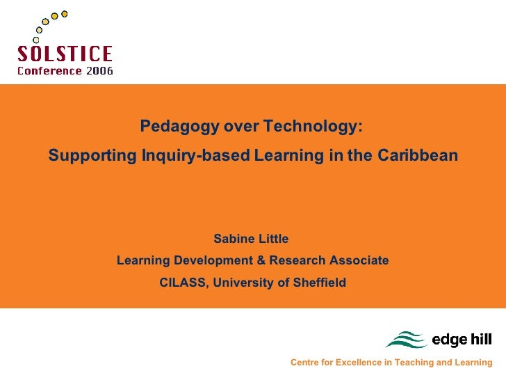 Pedagogy over Technology:  Supporting Inquiry-based Learning in the Caribbean Sabine Little  Learning Development & Resear...