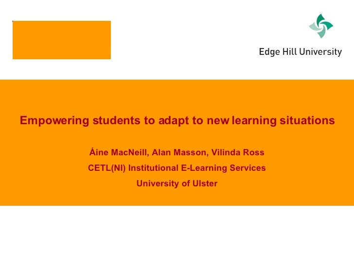 Empowering students to adapt to new learning situations Áine MacNeill, Alan Masson, Vilinda Ross CETL(NI) Institutional E-...