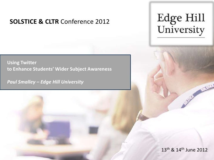 SOLSTICE & CLTR Conference 2012Using Twitterto Enhance Students' Wider Subject AwarenessPaul Smalley – Edge Hill Universit...