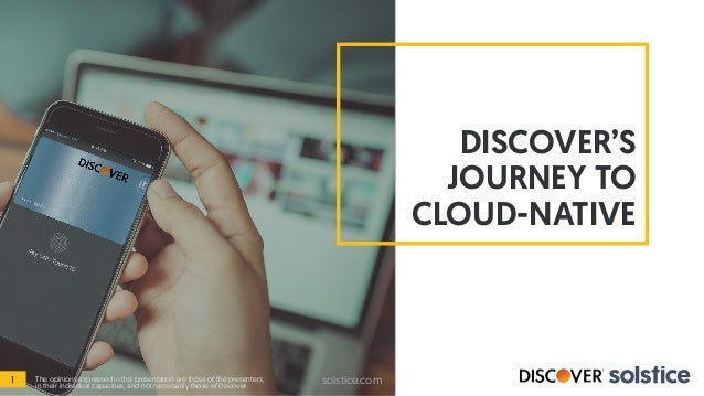 DISCOVER'S JOURNEY TO CLOUD-NATIVE 1 solstice.comThe opinions expressed in this presentation are those of the presenters, ...
