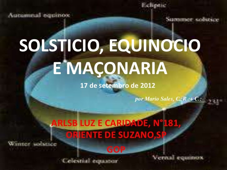 SOLSTICIO, EQUINOCIO   E MAÇONARIA         17 de setembro de 2012                         por Mario Sales, C.:R.:+ C.:   A...