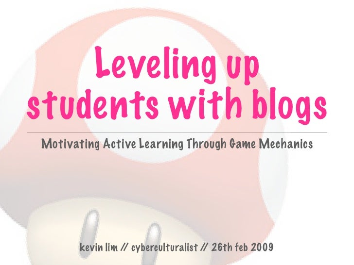 Leveling up students with blogs Motivating Active Learning Through Game Mechanics           kevin lim / cyberculturalist /...
