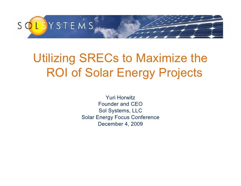 Utilizing SRECs to Maximize the   ROI of Solar Energy Projects                  Yuri Horwitz                Founder and CE...