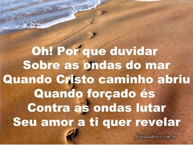 Oh! Por que duvidar Sobre as ondas do mar Quando Cristo caminho abriu Quando forçado és Contra as ondas lutar Seu amor a t...