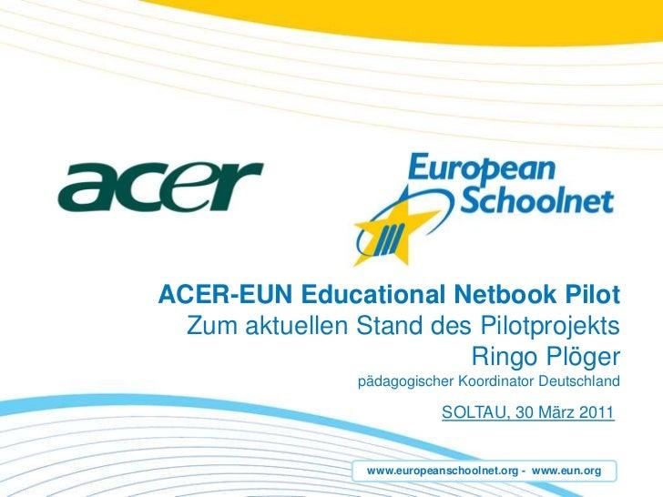 ACER-EUN Educational Netbook Pilot Zumaktuellen Stand des PilotprojektsRingoPlögerpädagogischerKoordinator Deutschland<br ...
