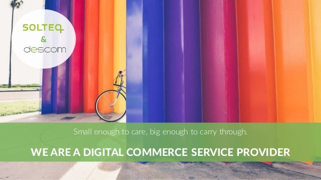 & Small  enough to  care,  big enough to  carry through. WE  ARE  A  DIGITAL  COMMERCE  SERVICE  PROVIDER