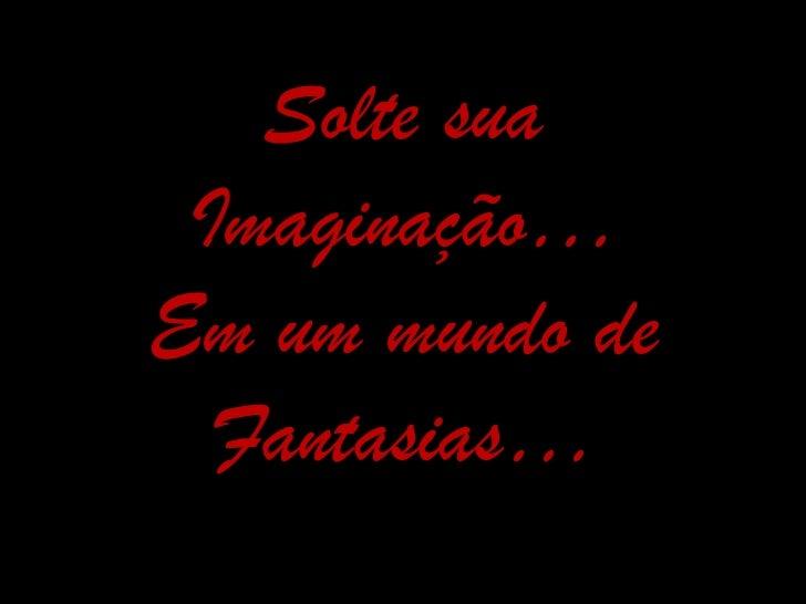 Solte sua Imaginação…Em um mundo de  Fantasias…