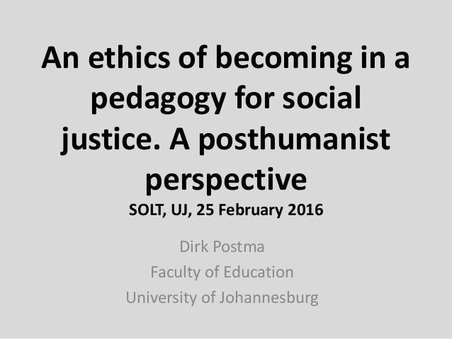 An ethics of becoming in a pedagogy for social justice. A posthumanist perspective SOLT, UJ, 25 February 2016 Dirk Postma ...