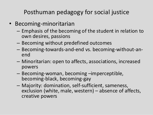 Posthuman pedagogy for social justice • Becoming-minoritarian – Emphasis of the becoming of the student in relation to own...