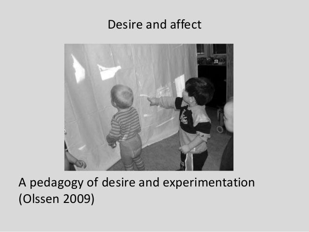 Desire and affect A pedagogy of desire and experimentation (Olssen 2009)