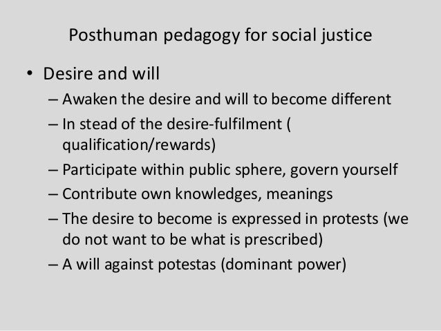 Posthuman pedagogy for social justice • Desire and will – Awaken the desire and will to become different – In stead of the...