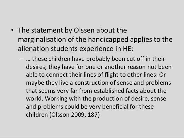 • The statement by Olssen about the marginalisation of the handicapped applies to the alienation students experience in HE...