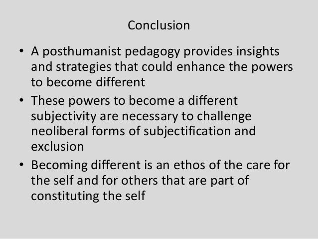 Conclusion • A posthumanist pedagogy provides insights and strategies that could enhance the powers to become different • ...