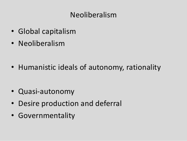 Neoliberalism • Global capitalism • Neoliberalism • Humanistic ideals of autonomy, rationality • Quasi-autonomy • Desire p...