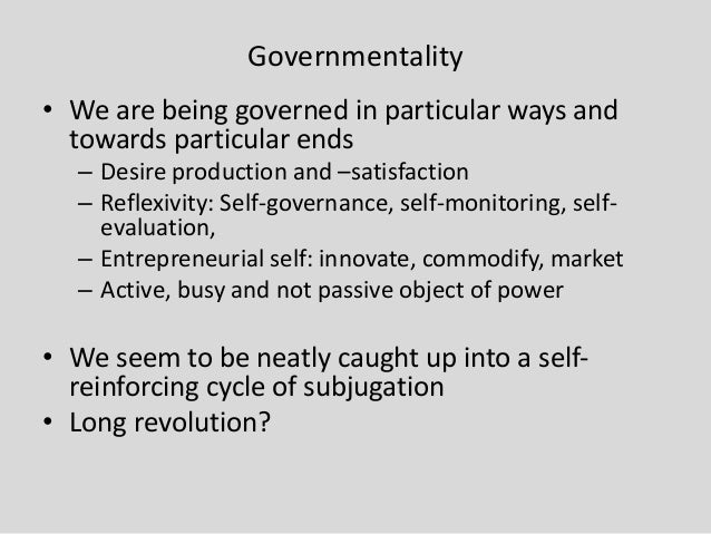 Governmentality • We are being governed in particular ways and towards particular ends – Desire production and –satisfacti...