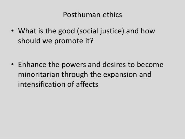 Posthuman ethics • What is the good (social justice) and how should we promote it? • Enhance the powers and desires to bec...