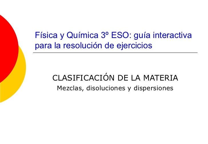 Física y Química 3º ESO: guía interactiva para la resolución de ejercicios CLASIFICACIÓN DE LA MATERIA Mezclas, disolucion...