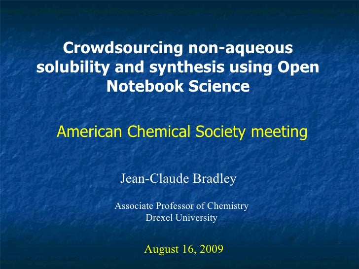 Crowdsourcing non-aqueous solubility and synthesis using Open Notebook Science Jean-Claude Bradley August 16, 2009 America...