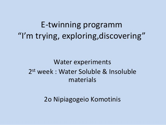 "E-twinning programm ""I'm trying, exploring,discovering"" Water experiments 2st week : Water Soluble & Insoluble materials 2..."