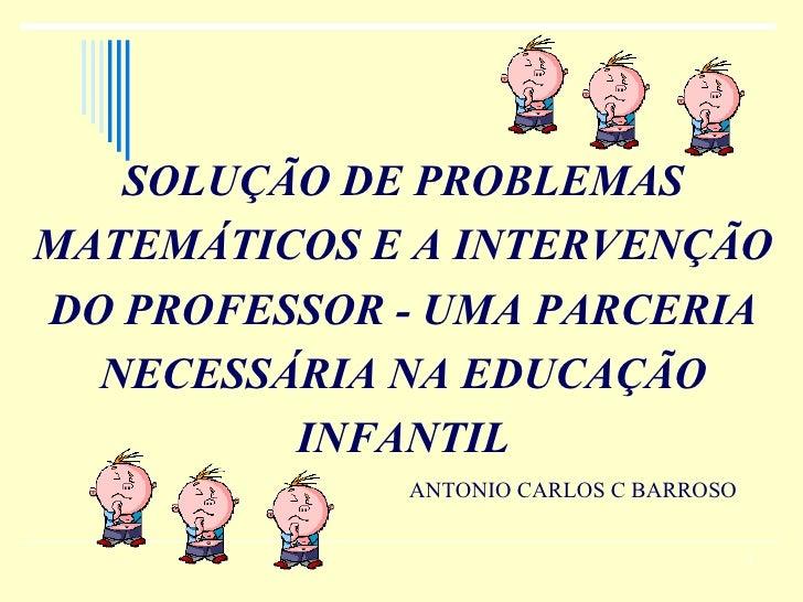 SOLUÇÃO DE PROBLEMAS MATEMÁTICOS E A INTERVENÇÃO DO PROFESSOR - UMA PARCERIA NECESSÁRIA NA EDUCAÇÃO INFANTIL ANTONIO CARLO...