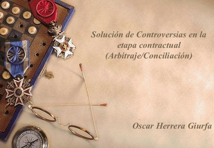 Solución de Controversias en la       etapa contractual   (Arbitraje/Conciliación)           Oscar Herrera Giurfa