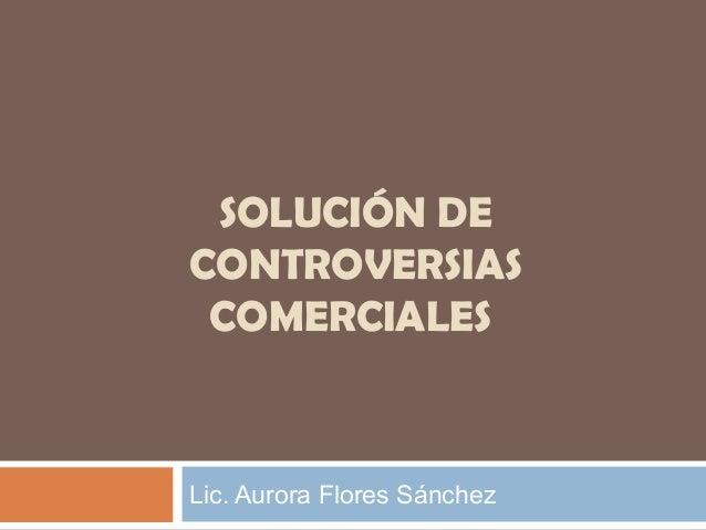 SOLUCIÓN DE CONTROVERSIAS COMERCIALES  Lic. Aurora Flores Sánchez