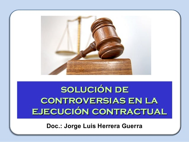 TALLER Capacitador: Jorge Luis Herrera Guerra solución desolución de controversias en lacontroversias en la ejecución cont...