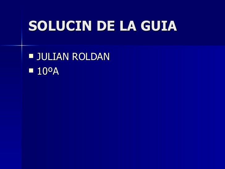 SOLUCIN DE LA GUIA <ul><li>JULIAN ROLDAN  </li></ul><ul><li>10ºA </li></ul>