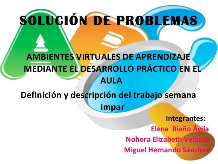 SOLUCIÓN DE PROBLEMAS <ul><li>AMBIENTES VIRTUALES DE APRENDIZAJE MEDIANTE EL DESARROLLO PRÁCTICO EN EL AULA  </li></ul><ul...