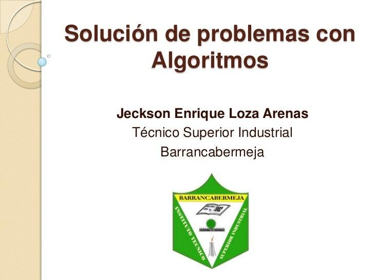 Solución de problemas con Algoritmos<br />Jeckson Enrique Loza Arenas<br />Técnico Superior Industrial<br />Barrancabermej...