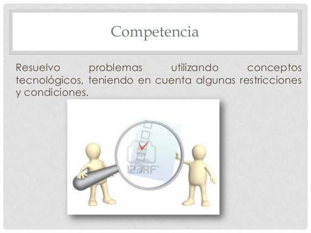 Competencia Resuelvo problemas utilizando conceptos tecnológicos, teniendo en cuenta algunas restricciones y condiciones.