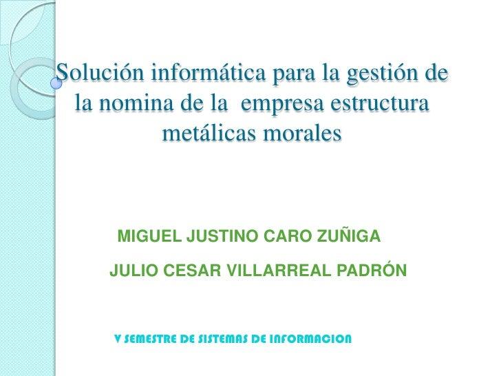 Solución informática para la gestión de la nomina de la  empresa estructura metálicas morales<br />MIGUEL JUSTINO CARO ZUÑ...