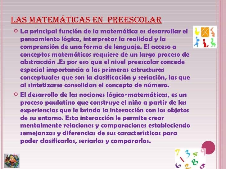 LAS MATEMÁTICAS EN  PREESCOLAR <ul><li>La principal función de la matemática es desarrollar el pensamiento lógico, interpr...