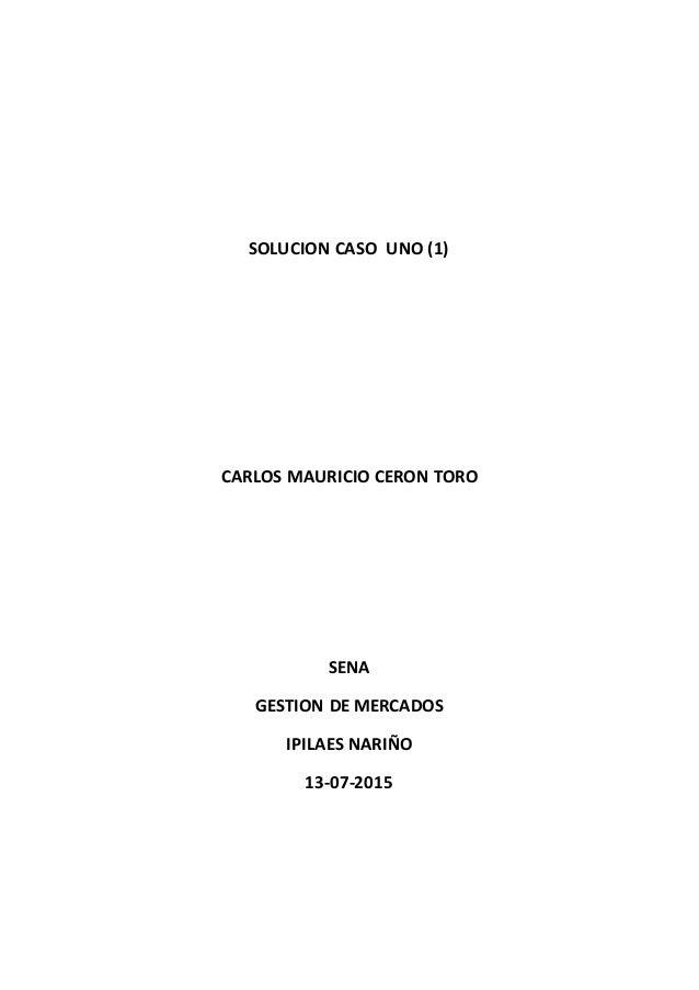 SOLUCION CASO UNO (1) CARLOS MAURICIO CERON TORO SENA GESTION DE MERCADOS IPILAES NARIÑO 13-07-2015