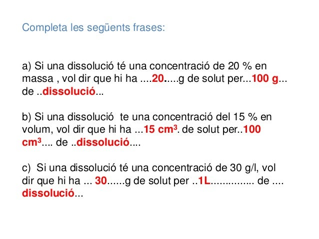 Completa les següents frases: a) Si una dissolució té una concentració de 20 % en massa , vol dir que hi ha ....20.....g d...