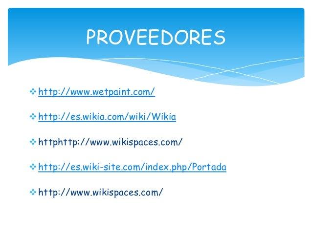 http://www.wetpaint.com/ http://es.wikia.com/wiki/Wikia httphttp://www.wikispaces.com/ http://es.wiki-site.com/index.p...