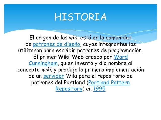 El origen de los wiki está en la comunidad de patrones de diseño, cuyos integrantes los utilizaron para escribir patrones ...