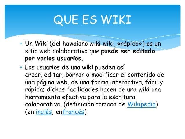 Un Wiki (del hawaiano wiki wiki, «rápido») es un sitio web colaborativo que puede ser editado por varios usuarios. Los usu...